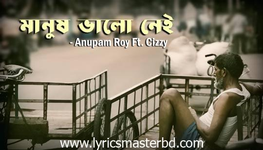 Manush Bhalo Nei Lyrics (মানুষ ভালো নেই) Anupam Roy | Cizzy