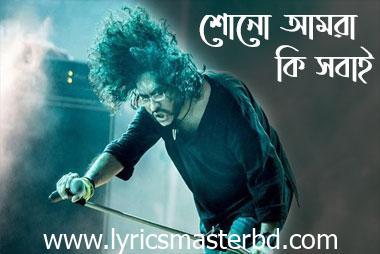 Shono Amra Ki Sobai Lyrics (শোনো আমরা কি সবাই) is a Bengali Song Sung by famous playback Singer Rupam Islam, from Fossils Band. Song Name -: Shono Amra Ki Shobai Singer -: Rupam Islam Band Name -: Fossils Shono Amra Ki Sobai Lyrics In Bengali : শোনো আমরা কি সবাই, বন্ধু হতে পারিনা ? যত পুরনো অতীত, ভুলে যেতে পারিনা ? জানি হঠাৎ সে দিনে, সুপ্ত ছিল চেতনা আসলে তুচ্ছ সে বিবাদ, অবদমিত বেদনা (x2) শোনো আমরা কি সবাই, শোনো আমরা কি সবাই.. শোনো কে ডেকে যায় আমায়, কে আমায় স্বাগত জানায়। ভবিষ্যতে শরিক হতে দেখো কে দিচ্ছে হাতছানি, সামনে সুদিন আমি জানি, পারবে কি তুমি, আমার সঙ্গী হতে ? জানি নিঃস্ব ছিলে তুমি, রণক্লান্ত আমিও আর যুদ্ধ জেতে ফিরে, শান্তিতে ঘুমিও আর স্বপ্নের আকাশে, যদি রঙধনু ওঠে কাল গাইতেই পারে গান, সব শত্রু একজোটে। শোনো আমরা কি সবাই, শোনো আমরা কি সবাই .. ও.. সোজাসোজি আজ তর্ক হোক, চোখে চোখ রেখে দিই ধমক। হয়ে যাক ফয়সালা, ট্রা লা লালা ট্রা লালা… মনের সব অন্ধকার মনে, ভুল বোঝাবুঝি জাল বোনে আমার বিশ্বাস নেই আর ক্ষমায় এসো শাস্তি দিই আজ তোমায়। এই গানটাই হতে পারে, বন্ধুত্বের হাতকড়া গানটাই ভোলাতে পারে, সব অভিযোগ মনগড়া অপমানের ক্যাকটাস-এ, ক্ষতবিক্ষত স্মৃতিটা ভুলে এখানেই টেনে দিই, সব ঝগড়ার ইতিটা। শোনো আমরা কি সবাই বন্ধু হতে পারিনা ? যত পুরনো অতীত ভুলে যেতে পারিনা ? জানি হঠাৎ সে দিনে সুপ্ত ছিল চেতনা আসলে তুচ্ছ সে বিবাদ অবদমিত বেদনা। শোনো আমরা কি সবাই ….