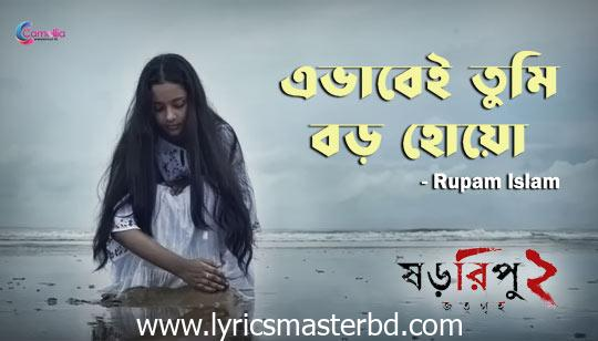 Ebhabei Tumi Boro Hoyo Lyrics (এভাবেই তুমি বড় হোয়ো) Rupam Islam